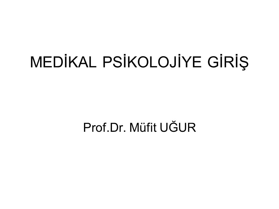 MEDİKAL PSİKOLOJİYE GİRİŞ Prof.Dr. Müfit UĞUR