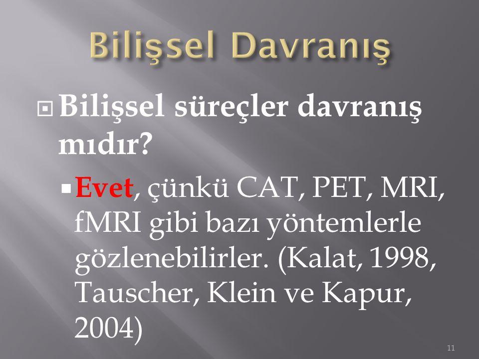 Bilişsel süreçler davranış mıdır?  Evet, çünkü CAT, PET, MRI, fMRI gibi bazı yöntemlerle gözlenebilirler. (Kalat, 1998, Tauscher, Klein ve Kapur, 2