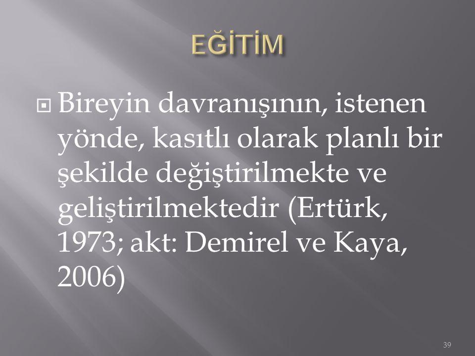  Bireyin davranışının, istenen yönde, kasıtlı olarak planlı bir şekilde değiştirilmekte ve geliştirilmektedir (Ertürk, 1973; akt: Demirel ve Kaya, 2006) 39