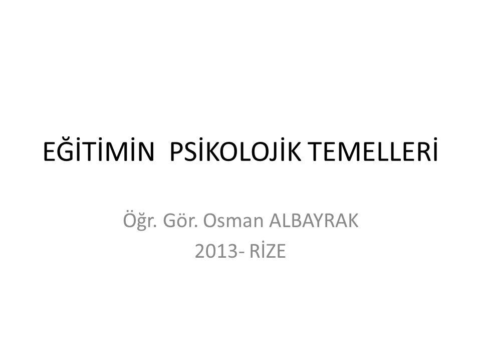 EĞİTİMİN PSİKOLOJİK TEMELLERİ Öğr. Gör. Osman ALBAYRAK 2013- RİZE
