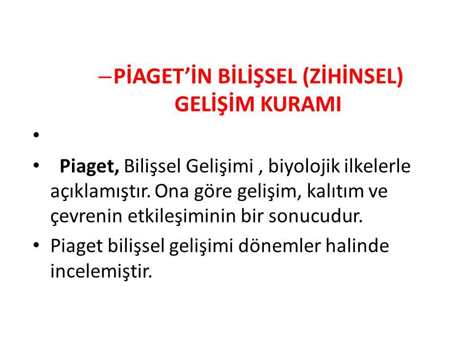 – PİAGET'İN BİLİŞSEL (ZİHİNSEL) GELİŞİM KURAMI Piaget, Bilişsel Gelişimi, biyolojik ilkelerle açıklamıştır.