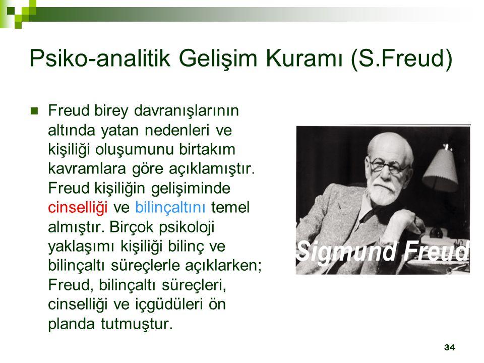 34 Psiko-analitik Gelişim Kuramı (S.Freud) Freud birey davranışlarının altında yatan nedenleri ve kişiliği oluşumunu birtakım kavramlara göre açıklamı