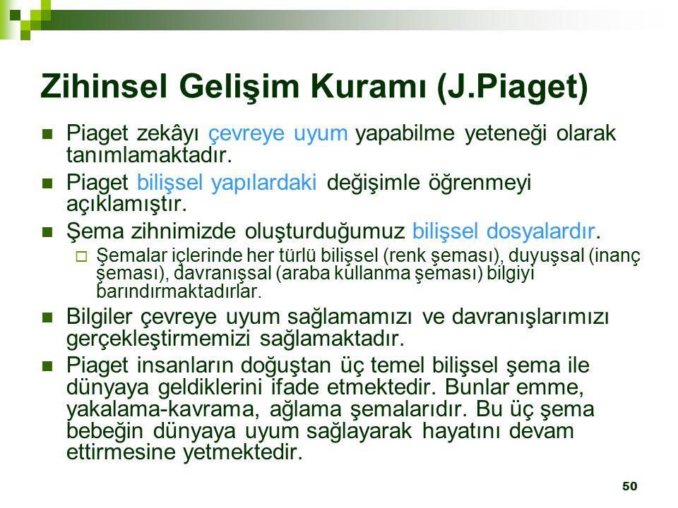 50 Zihinsel Gelişim Kuramı (J.Piaget) Piaget zekâyı çevreye uyum yapabilme yeteneği olarak tanımlamaktadır.