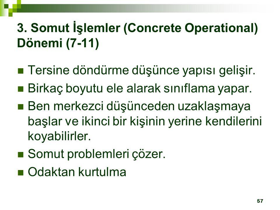 57 3. Somut İşlemler (Concrete Operational) Dönemi (7-11) Tersine döndürme düşünce yapısı gelişir. Birkaç boyutu ele alarak sınıflama yapar. Ben merke