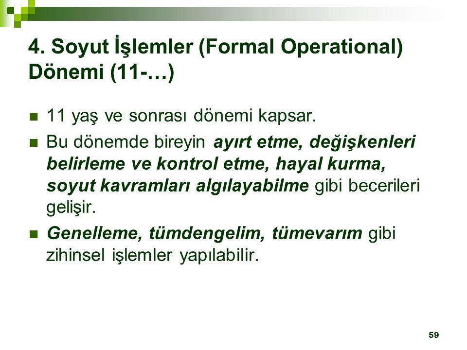 59 4. Soyut İşlemler (Formal Operational) Dönemi (11-…) 11 yaş ve sonrası dönemi kapsar. Bu dönemde bireyin ayırt etme, değişkenleri belirleme ve kont