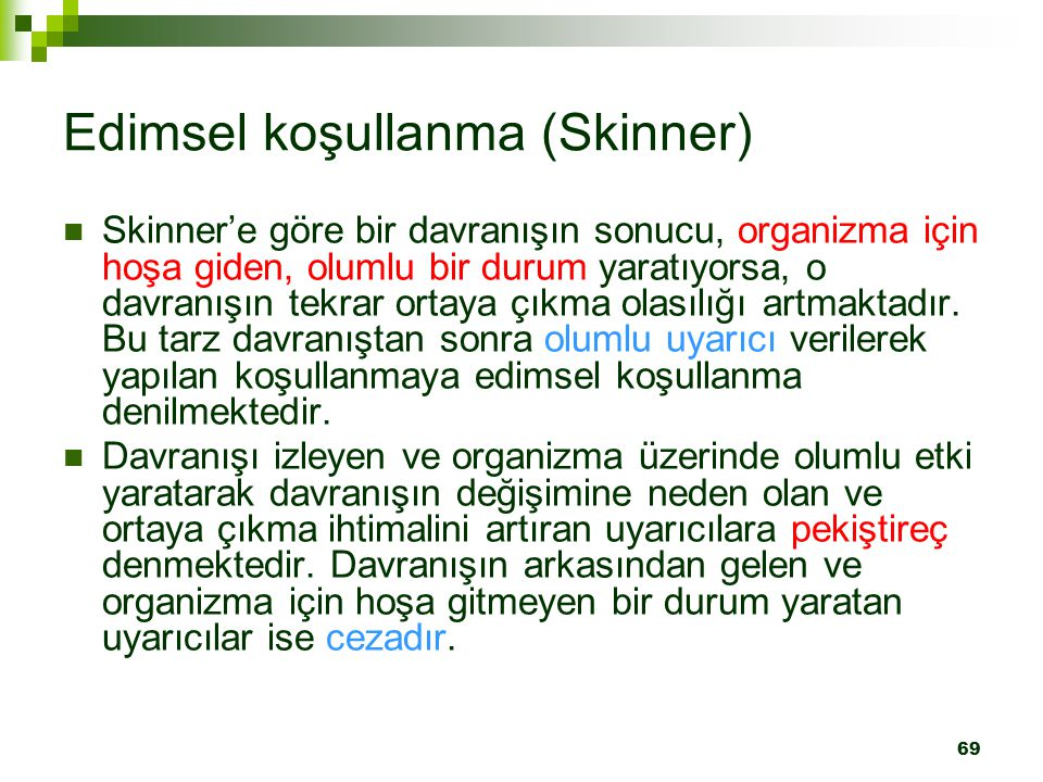 69 Edimsel koşullanma (Skinner) Skinner'e göre bir davranışın sonucu, organizma için hoşa giden, olumlu bir durum yaratıyorsa, o davranışın tekrar ortaya çıkma olasılığı artmaktadır.
