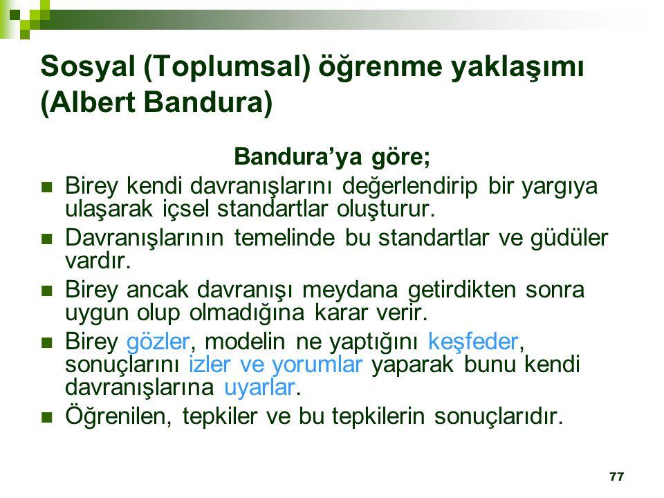77 Sosyal (Toplumsal) öğrenme yaklaşımı (Albert Bandura) Bandura'ya göre; Birey kendi davranışlarını değerlendirip bir yargıya ulaşarak içsel standartlar oluşturur.