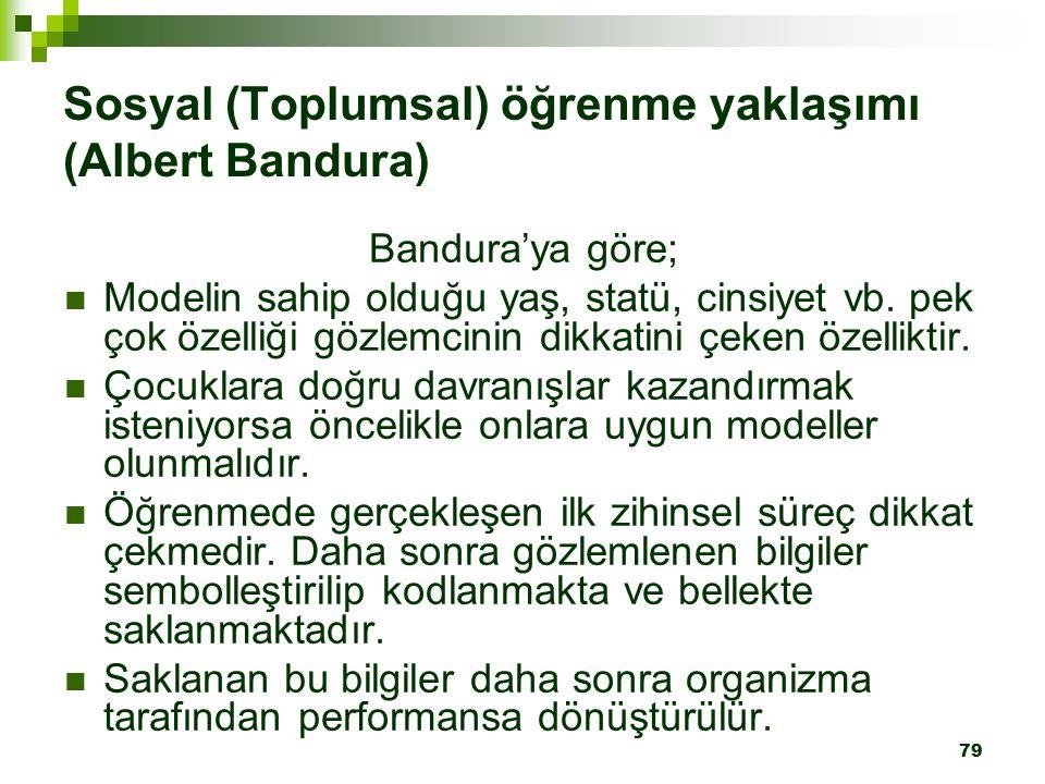 79 Sosyal (Toplumsal) öğrenme yaklaşımı (Albert Bandura) Bandura'ya göre; Modelin sahip olduğu yaş, statü, cinsiyet vb. pek çok özelliği gözlemcinin d