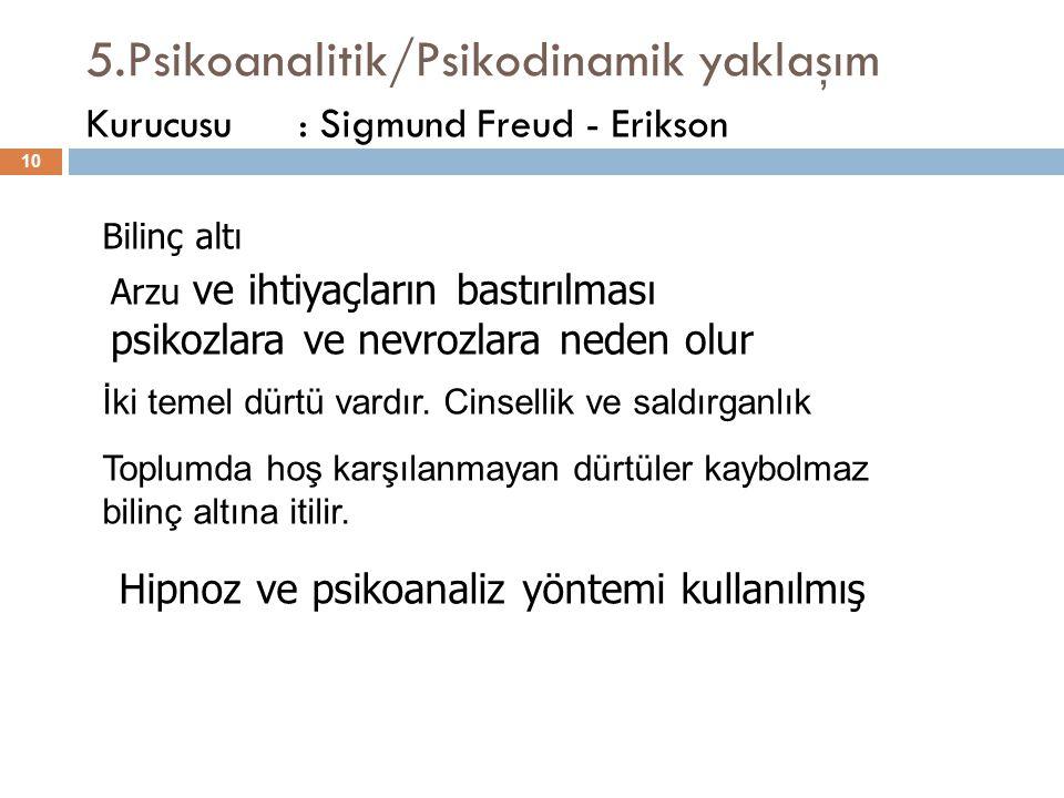 5.Psikoanalitik/Psikodinamik yaklaşım 10 Kurucusu: Sigmund Freud - Erikson Hipnoz ve psikoanaliz yöntemi kullanılmış Bilinç altı Arzu ve ihtiyaçların