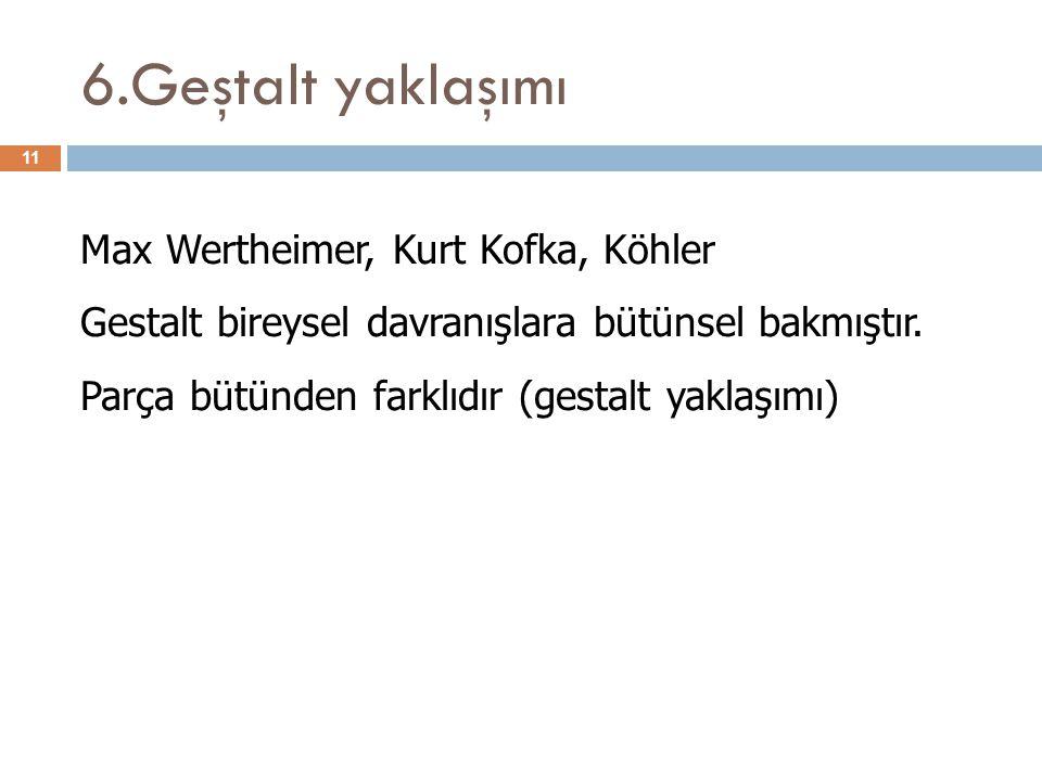 6.Geştalt yaklaşımı 11 Max Wertheimer, Kurt Kofka, Köhler Gestalt bireysel davranışlara bütünsel bakmıştır. Parça bütünden farklıdır (gestalt yaklaşım