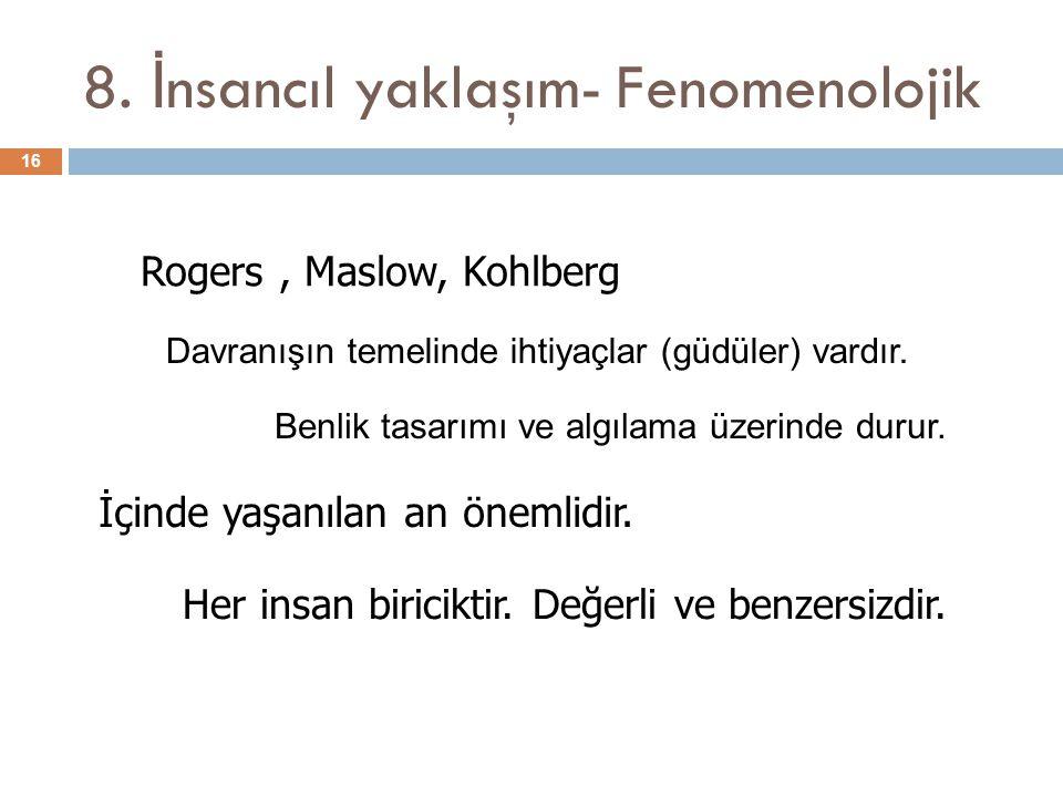 8. İ nsancıl yaklaşım- Fenomenolojik 16 Rogers, Maslow, Kohlberg İçinde yaşanılan an önemlidir. Her insan biriciktir. Değerli ve benzersizdir. Davranı