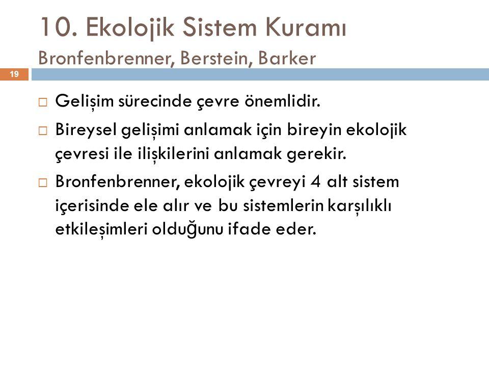 10. Ekolojik Sistem Kuramı Bronfenbrenner, Berstein, Barker  Gelişim sürecinde çevre önemlidir.  Bireysel gelişimi anlamak için bireyin ekolojik çev