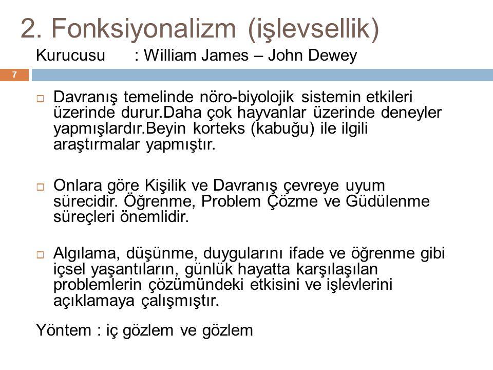 2. Fonksiyonalizm (işlevsellik) 7 Kurucusu: William James – John Dewey  Davranış temelinde nöro-biyolojik sistemin etkileri üzerinde durur.Daha çok h