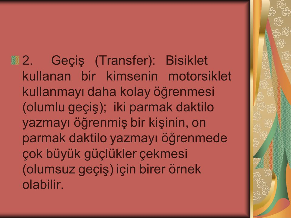 2. Geçiş (Transfer): Bisiklet kullanan bir kimsenin motorsiklet kullanmayı daha kolay öğrenmesi (olumlu geçiş); iki parmak daktilo yazmayı öğrenmiş bi