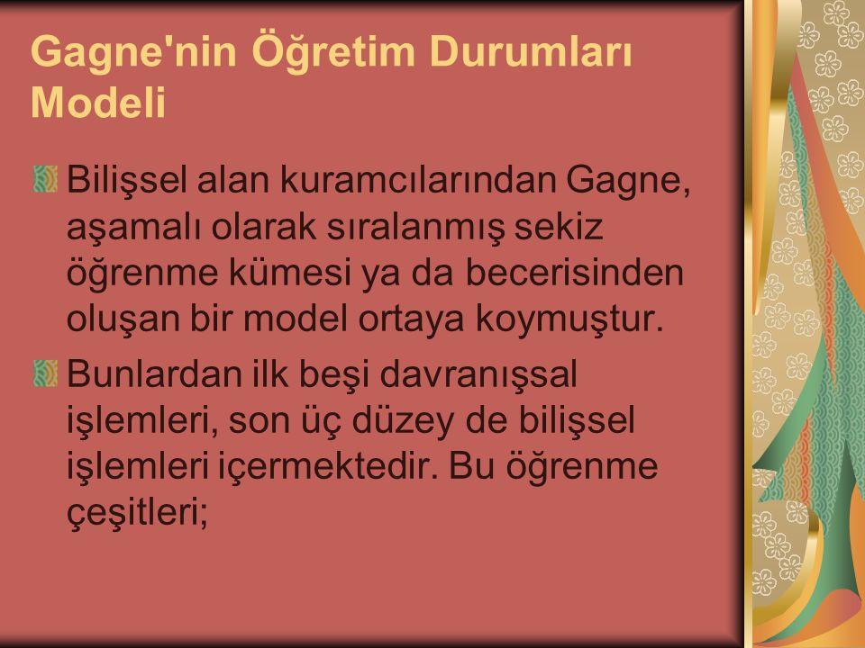 Gagne nin Öğretim Durumları Modeli Bilişsel alan kuramcılarından Gagne, aşamalı olarak sıralanmış sekiz öğrenme kümesi ya da becerisinden oluşan bir model ortaya koymuştur.