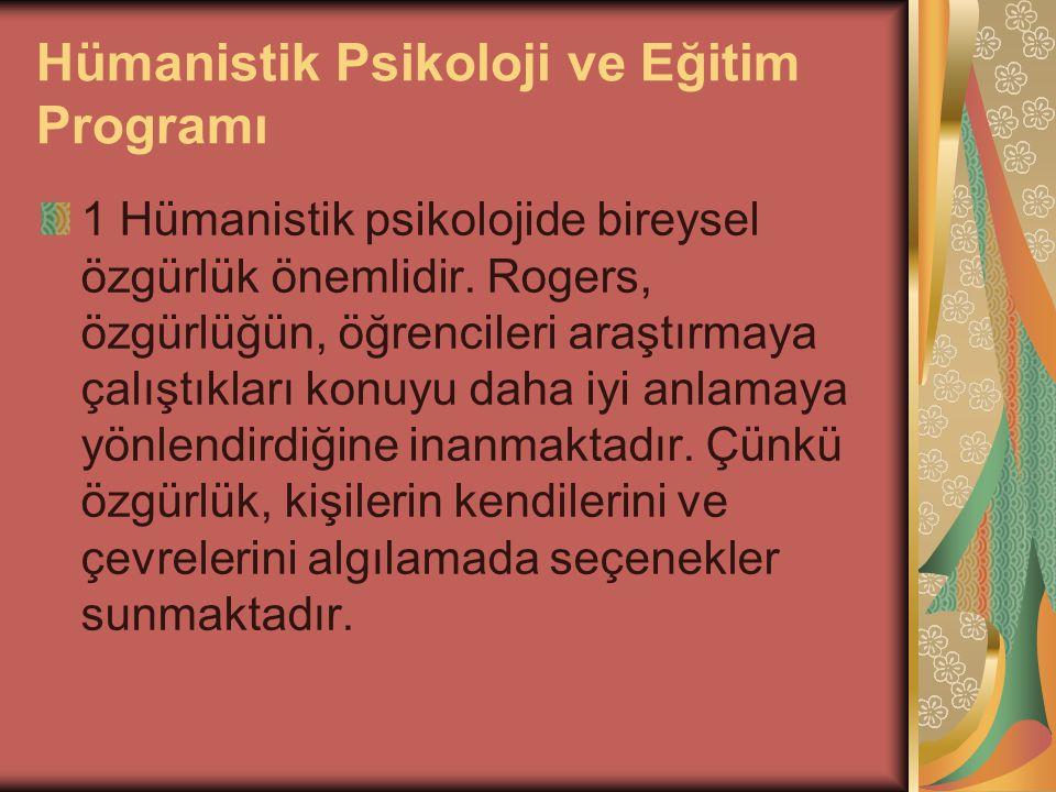 Hümanistik Psikoloji ve Eğitim Programı 1 Hümanistik psikolojide bireysel özgürlük önemlidir. Rogers, özgürlüğün, öğrencileri araştırmaya çalıştıkları