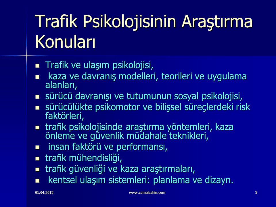 01.04.2015www.cemalsahin.com5 Trafik Psikolojisinin Araştırma Konuları Trafik ve ulaşım psikolojisi, Trafik ve ulaşım psikolojisi, kaza ve davranış modelleri, teorileri ve uygulama alanları, kaza ve davranış modelleri, teorileri ve uygulama alanları, sürücü davranışı ve tutumunun sosyal psikolojisi, sürücü davranışı ve tutumunun sosyal psikolojisi, sürücülükte psikomotor ve bilişsel süreçlerdeki risk faktörleri, sürücülükte psikomotor ve bilişsel süreçlerdeki risk faktörleri, trafik psikolojisinde araştırma yöntemleri, kaza önleme ve güvenlik müdahale teknikleri, trafik psikolojisinde araştırma yöntemleri, kaza önleme ve güvenlik müdahale teknikleri, insan faktörü ve performansı, insan faktörü ve performansı, trafik mühendisliği, trafik mühendisliği, trafik güvenliği ve kaza araştırmaları, trafik güvenliği ve kaza araştırmaları, kentsel ulaşım sistemleri: planlama ve dizayn.