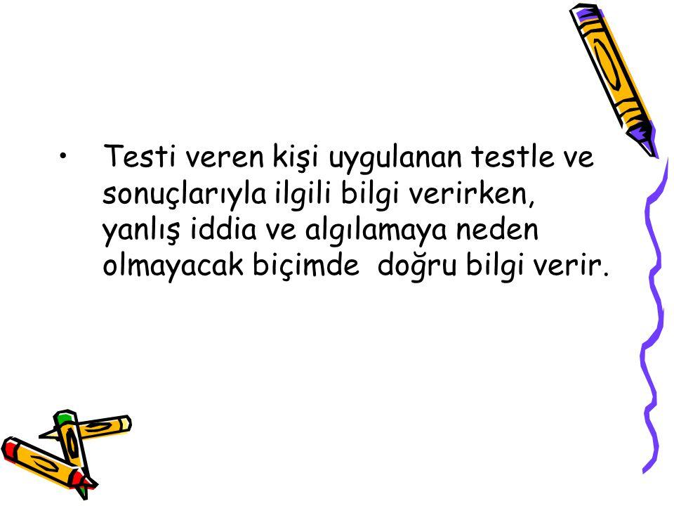 Testi veren kişi uygulanan testle ve sonuçlarıyla ilgili bilgi verirken, yanlış iddia ve algılamaya neden olmayacak biçimde doğru bilgi verir.