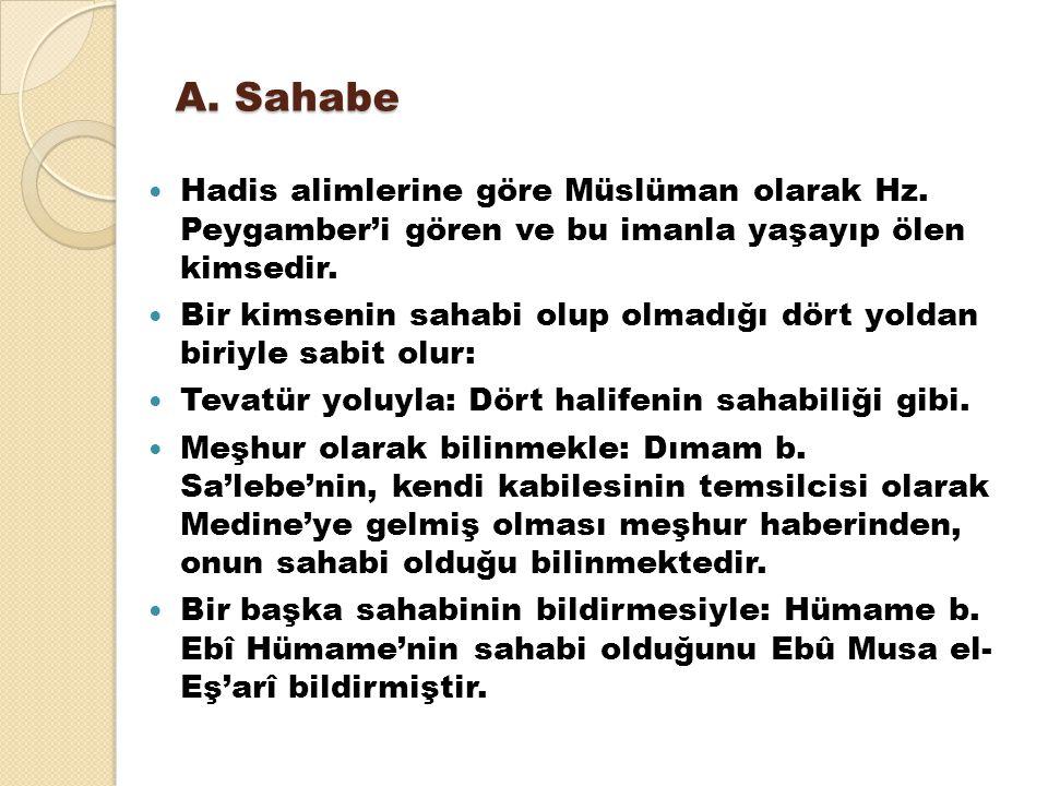 A. Sahabe Hadis alimlerine göre Müslüman olarak Hz. Peygamber'i gören ve bu imanla yaşayıp ölen kimsedir. Bir kimsenin sahabi olup olmadığı dört yolda