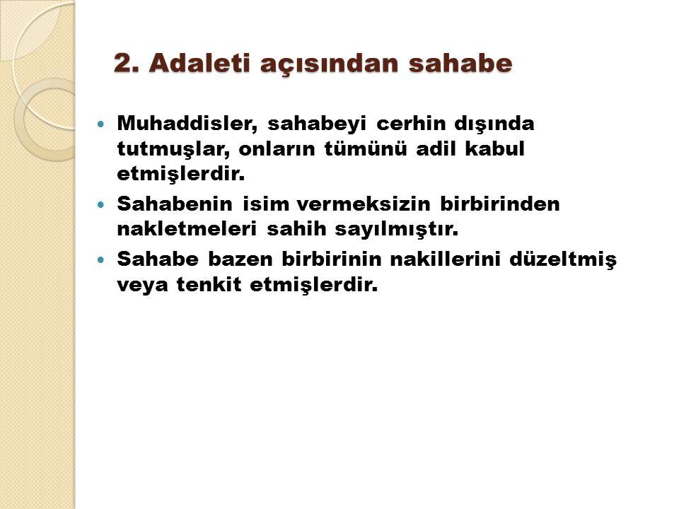 2. Adaleti açısından sahabe Muhaddisler, sahabeyi cerhin dışında tutmuşlar, onların tümünü adil kabul etmişlerdir. Sahabenin isim vermeksizin birbirin