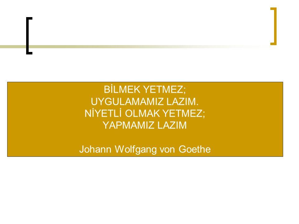 BİLMEK YETMEZ; UYGULAMAMIZ LAZIM. NİYETLİ OLMAK YETMEZ; YAPMAMIZ LAZIM Johann Wolfgang von Goethe