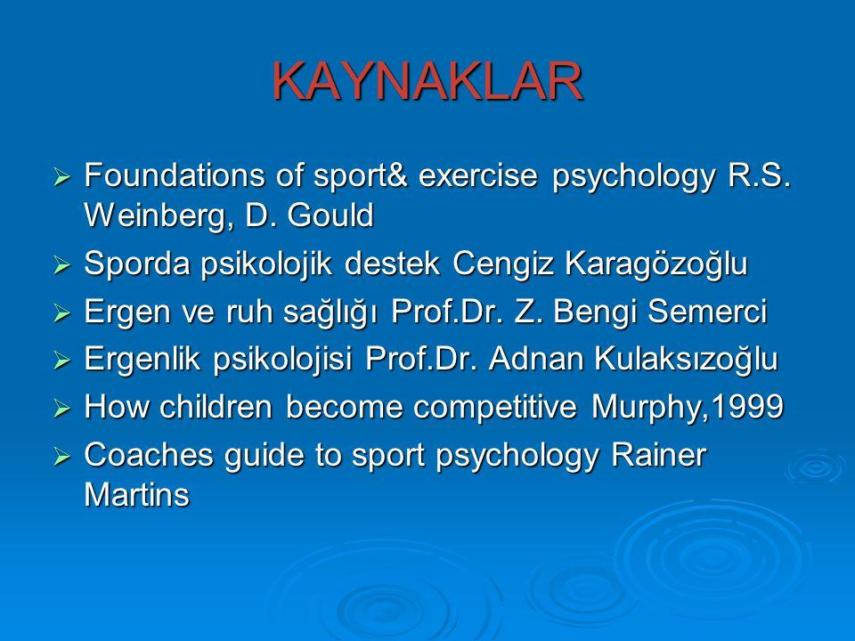 KAYNAKLAR  Foundations of sport& exercise psychology R.S. Weinberg, D. Gould  Sporda psikolojik destek Cengiz Karagözoğlu  Ergen ve ruh sağlığı Pro