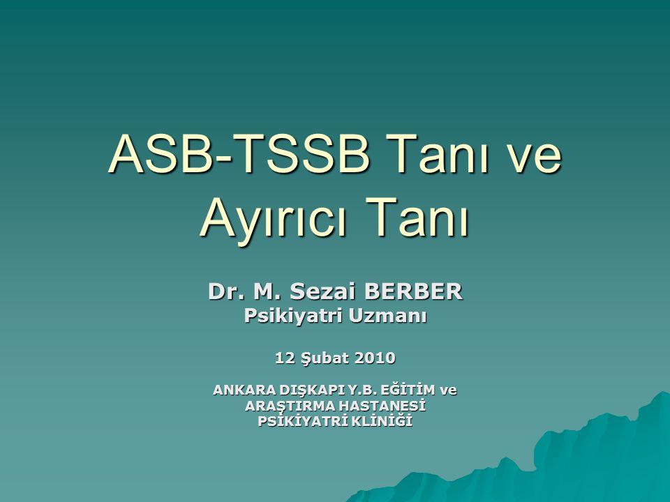 ASB-TSSB Tanı ve Ayırıcı Tanı Dr. M. Sezai BERBER Psikiyatri Uzmanı 12 Şubat 2010 ANKARA DIŞKAPI Y.B. EĞİTİM ve ARAŞTIRMA HASTANESİ PSİKİYATRİ KLİNİĞİ