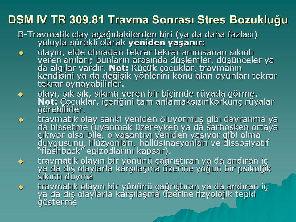 DSM IV TR 309.81 Travma Sonrası Stres Bozukluğu B-Travmatik olay aşağıdakilerden biri (ya da daha fazlası) yoluyla sürekli olarak yeniden yaşanır:  o