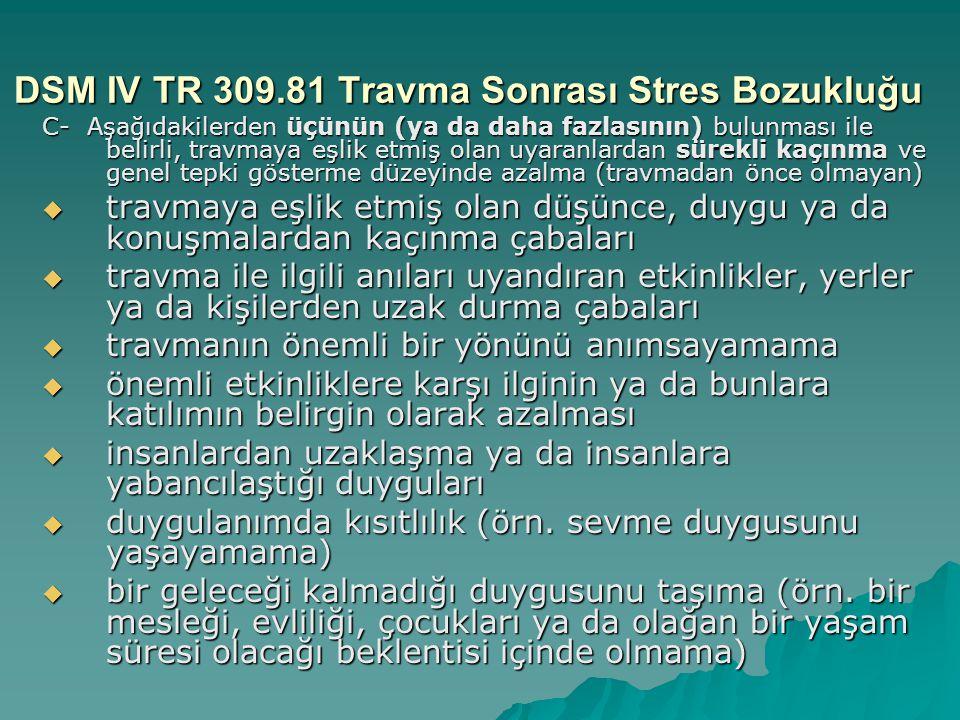 DSM IV TR 309.81 Travma Sonrası Stres Bozukluğu C- Aşağıdakilerden üçünün (ya da daha fazlasının) bulunması ile belirli, travmaya eşlik etmiş olan uya
