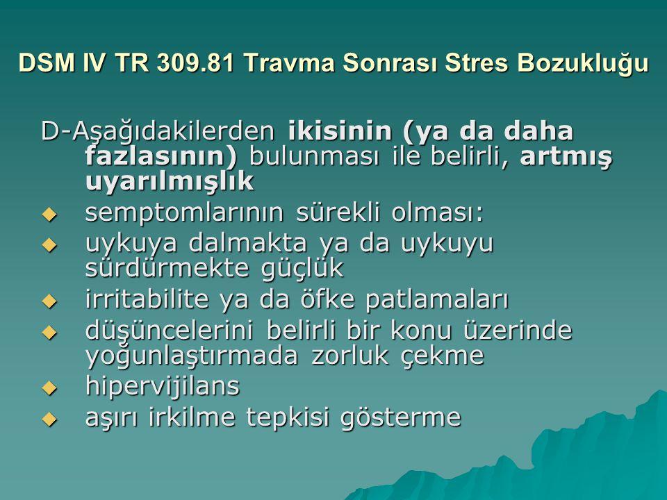 DSM IV TR 309.81 Travma Sonrası Stres Bozukluğu D-Aşağıdakilerden ikisinin (ya da daha fazlasının) bulunması ile belirli, artmış uyarılmışlık  sempto