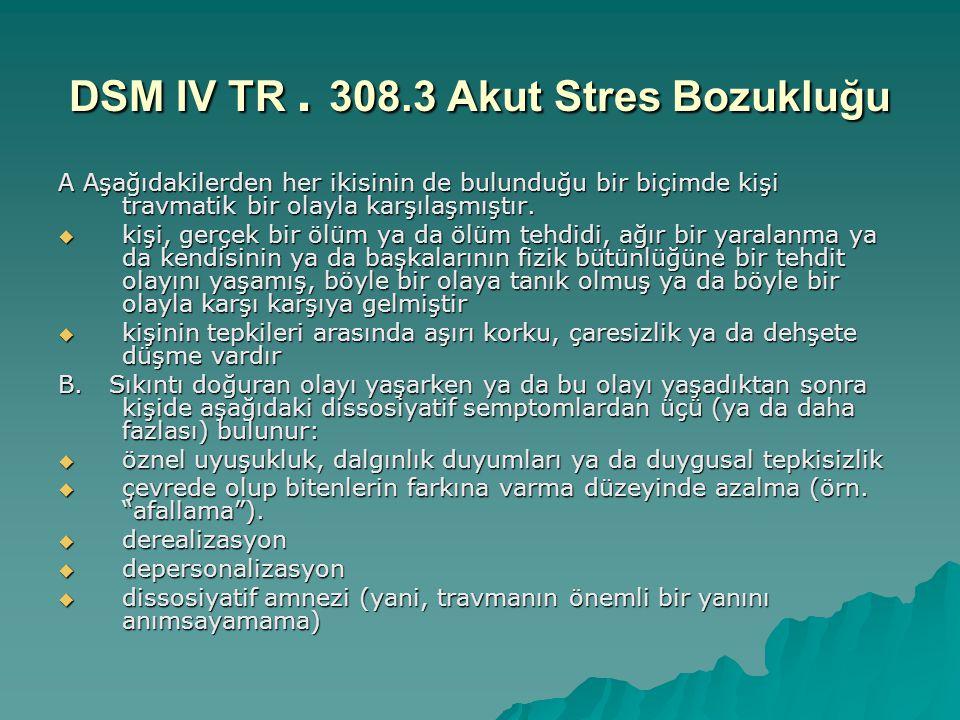 DSM IV TR. 308.3 Akut Stres Bozukluğu A Aşağıdakilerden her ikisinin de bulunduğu bir biçimde kişi travmatik bir olayla karşılaşmıştır.  kişi, gerçek