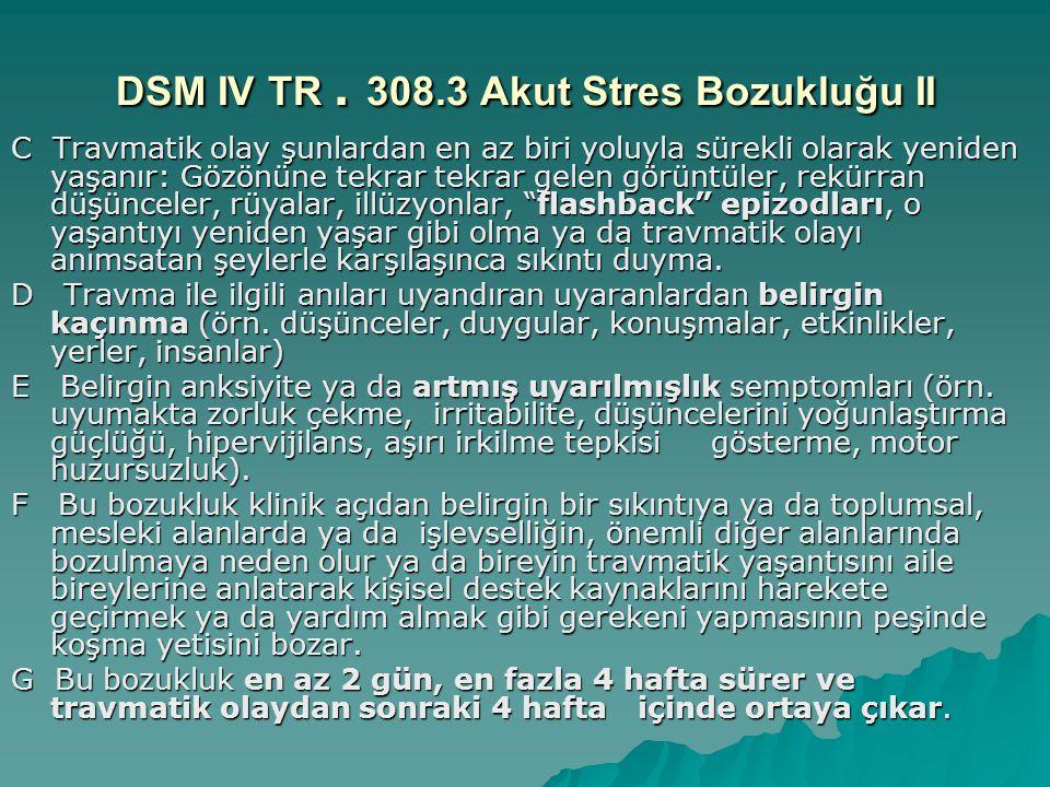 DSM IV TR. 308.3 Akut Stres Bozukluğu II C Travmatik olay şunlardan en az biri yoluyla sürekli olarak yeniden yaşanır: Gözönüne tekrar tekrar gelen gö