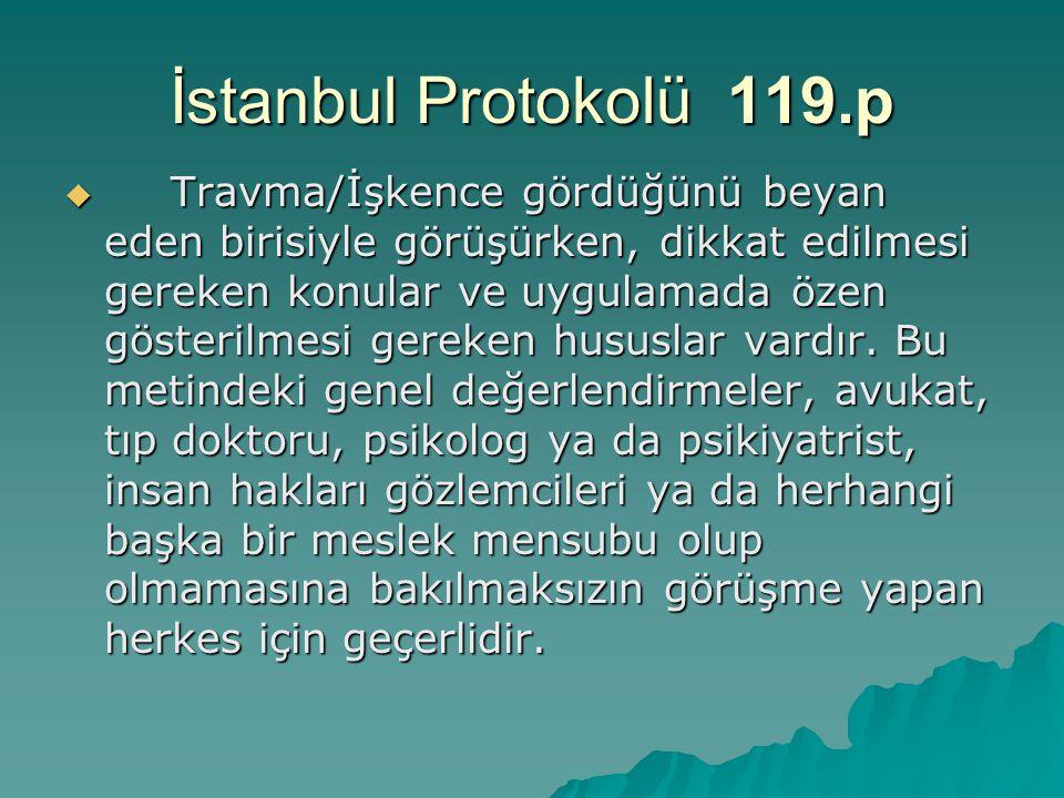 İstanbul Protokolü 119.p  Travma/İşkence gördüğünü beyan eden birisiyle görüşürken, dikkat edilmesi gereken konular ve uygulamada özen gösterilmesi g