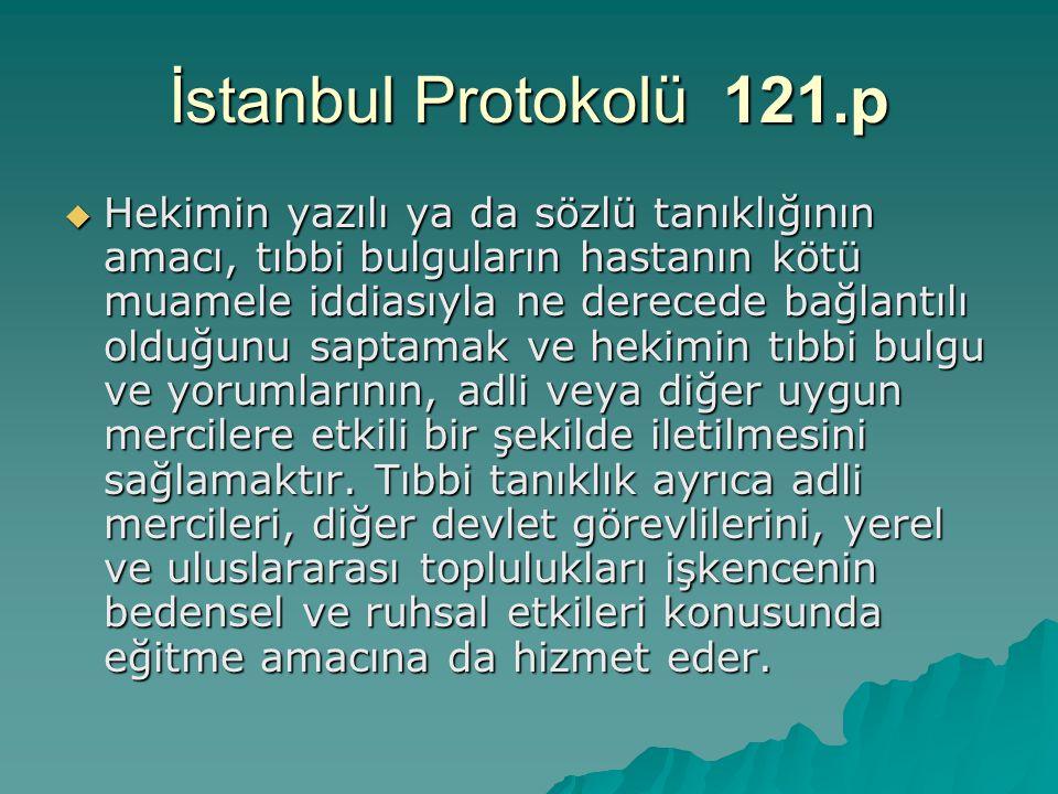 İstanbul Protokolü 121.p  Hekimin yazılı ya da sözlü tanıklığının amacı, tıbbi bulguların hastanın kötü muamele iddiasıyla ne derecede bağlantılı old
