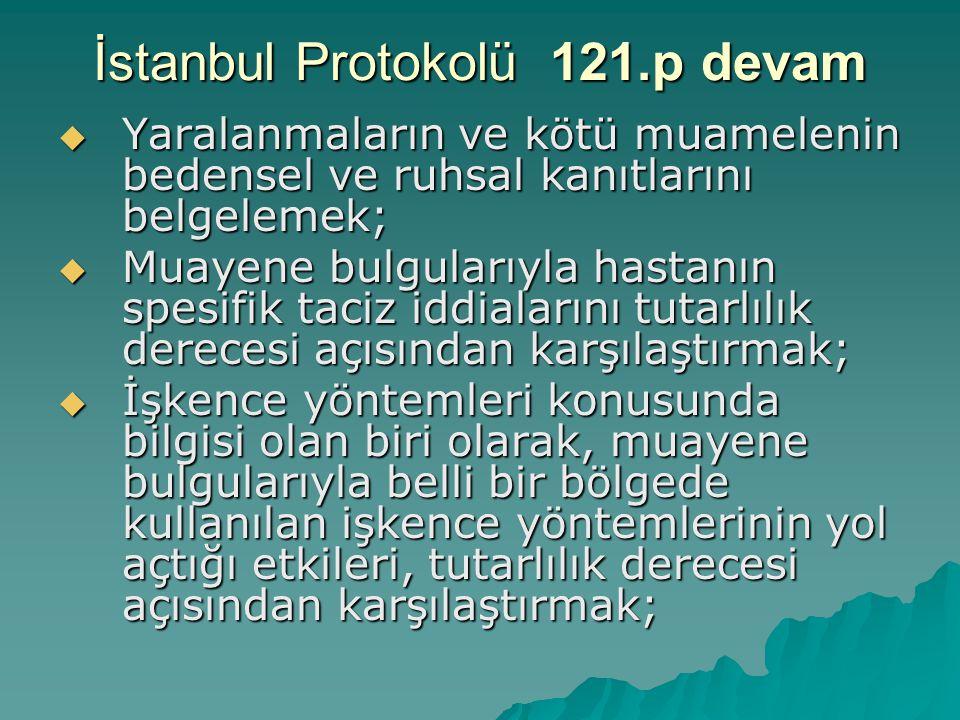 İstanbul Protokolü 121.p devam  Yaralanmaların ve kötü muamelenin bedensel ve ruhsal kanıtlarını belgelemek;  Muayene bulgularıyla hastanın spesifik