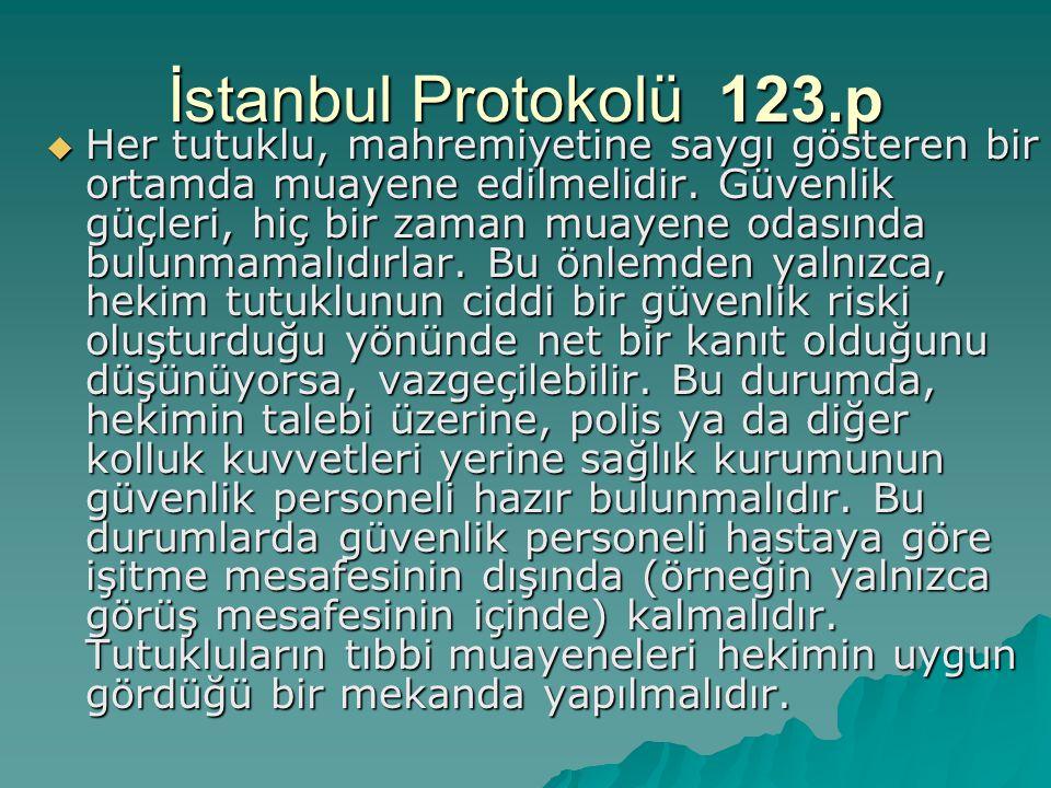 İstanbul Protokolü 123.p  Her tutuklu, mahremiyetine saygı gösteren bir ortamda muayene edilmelidir. Güvenlik güçleri, hiç bir zaman muayene odasında