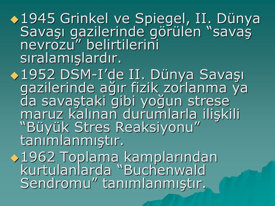 """ 1945 Grinkel ve Spiegel, II. Dünya Savaşı gazilerinde görülen """"savaş nevrozu"""" belirtilerini sıralamışlardır.  1952 DSM-I'de II. Dünya Savaşı gazile"""