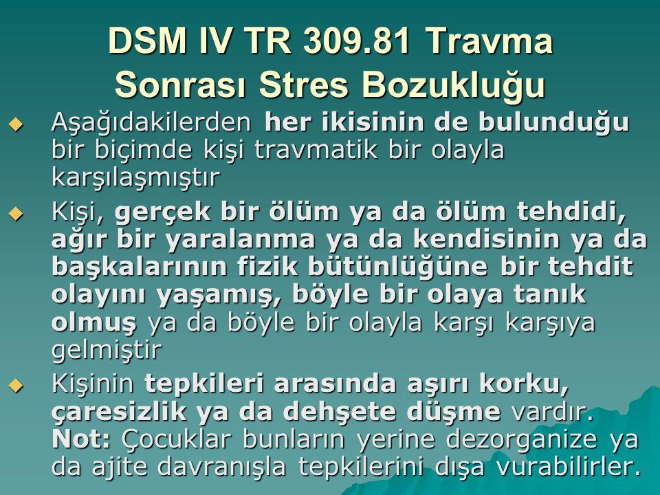 DSM IV TR 309.81 Travma Sonrası Stres Bozukluğu  Travmatik olay sürekli olarak yeniden yaşanır  Travmaya eşlik etmiş olan uyaranlardan sürekli kaçınma ve genel tepki gösterme düzeyinde azalma (travmadan önce olmayan)  Artmış uyarılmışlık semptomlarının sürekli olması