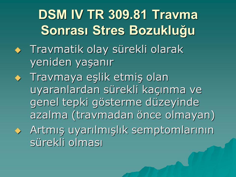 DSM IV TR 309.81 Travma Sonrası Stres Bozukluğu B-Travmatik olay aşağıdakilerden biri (ya da daha fazlası) yoluyla sürekli olarak yeniden yaşanır:  olayın, elde olmadan tekrar tekrar anımsanan sıkıntı veren anıları; bunların arasında düşlemler, düşünceler ya da algılar vardır.