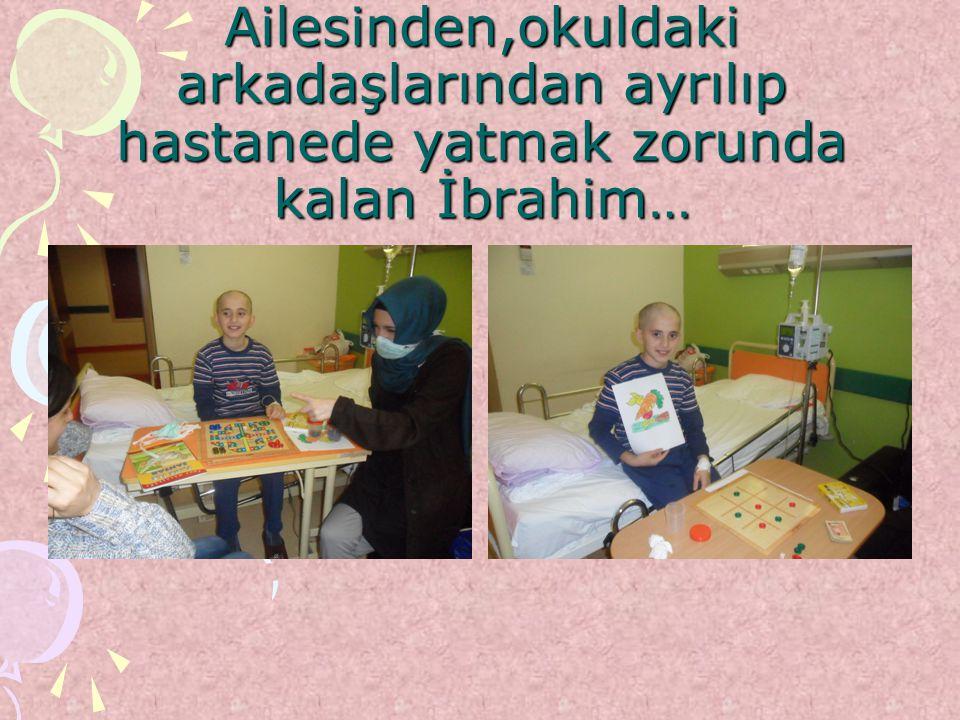 Ailesinden,okuldaki arkadaşlarından ayrılıp hastanede yatmak zorunda kalan İbrahim…