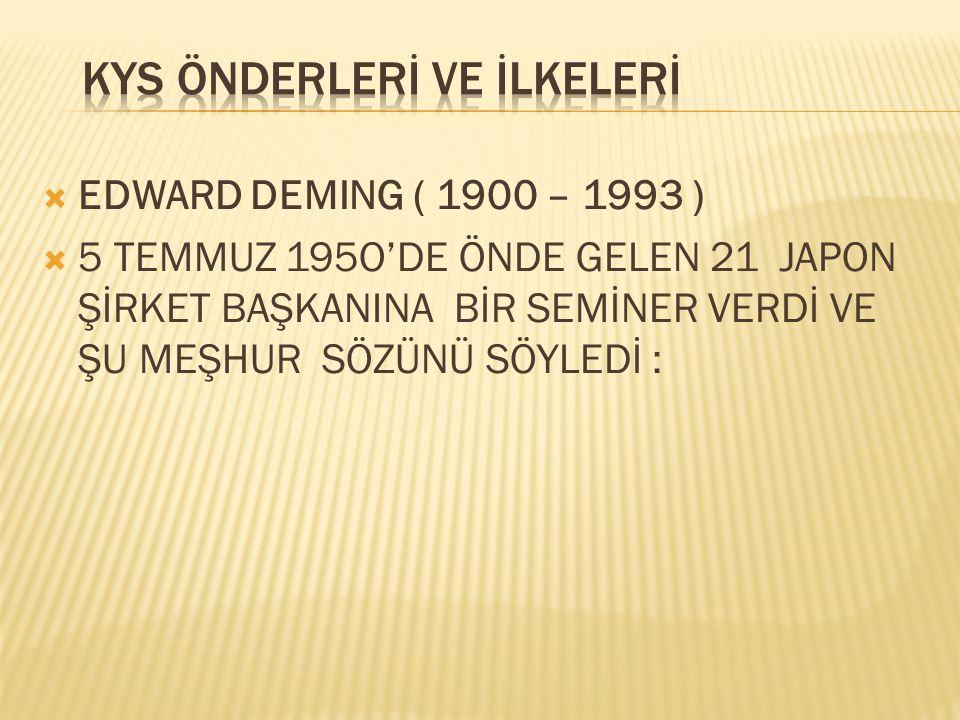  EDWARD DEMING ( 1900 – 1993 )  5 TEMMUZ 195O'DE ÖNDE GELEN 21 JAPON ŞİRKET BAŞKANINA BİR SEMİNER VERDİ VE ŞU MEŞHUR SÖZÜNÜ SÖYLEDİ :