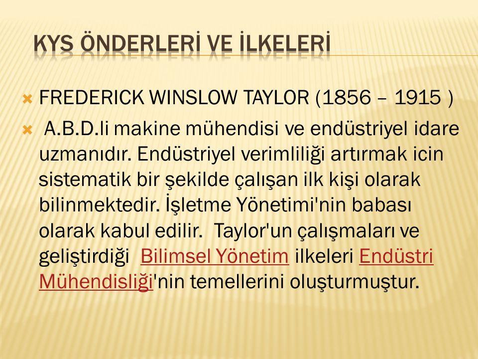  FREDERICK WINSLOW TAYLOR (1856 – 1915 )  A.B.D.li makine mühendisi ve endüstriyel idare uzmanıdır. Endüstriyel verimliliği artırmak icin sistematik