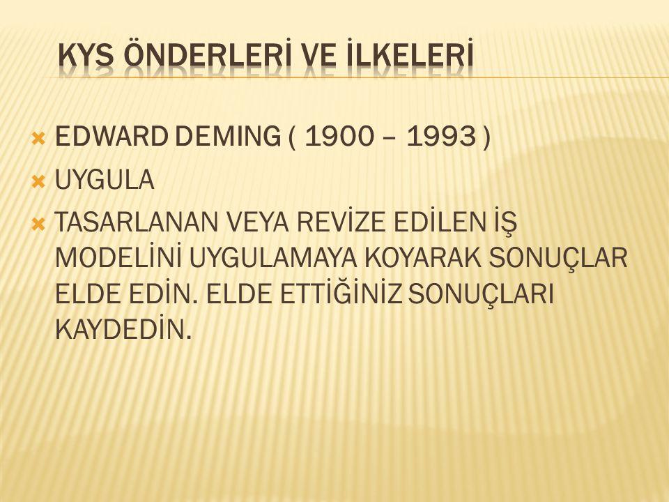  EDWARD DEMING ( 1900 – 1993 )  UYGULA  TASARLANAN VEYA REVİZE EDİLEN İŞ MODELİNİ UYGULAMAYA KOYARAK SONUÇLAR ELDE EDİN. ELDE ETTİĞİNİZ SONUÇLARI K