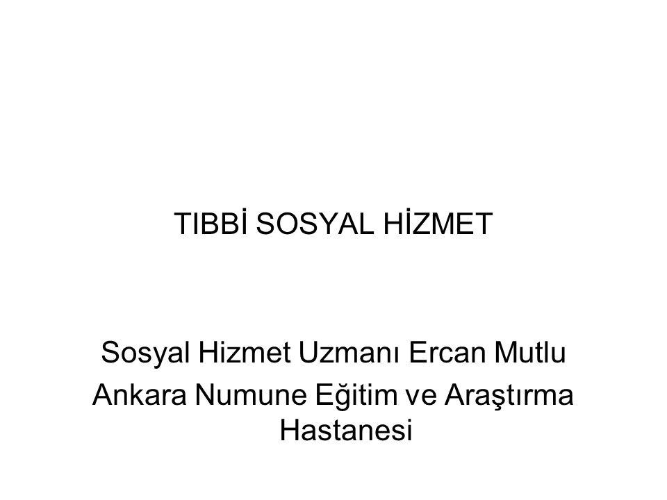 TIBBİ SOSYAL HİZMET Sosyal Hizmet Uzmanı Ercan Mutlu Ankara Numune Eğitim ve Araştırma Hastanesi