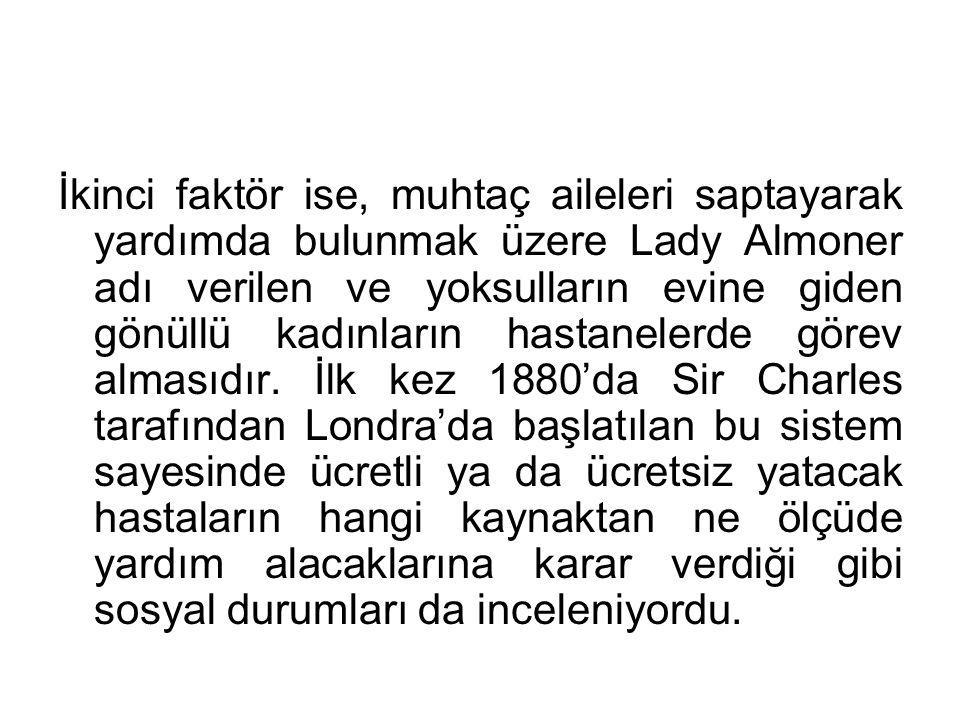 İkinci faktör ise, muhtaç aileleri saptayarak yardımda bulunmak üzere Lady Almoner adı verilen ve yoksulların evine giden gönüllü kadınların hastanele