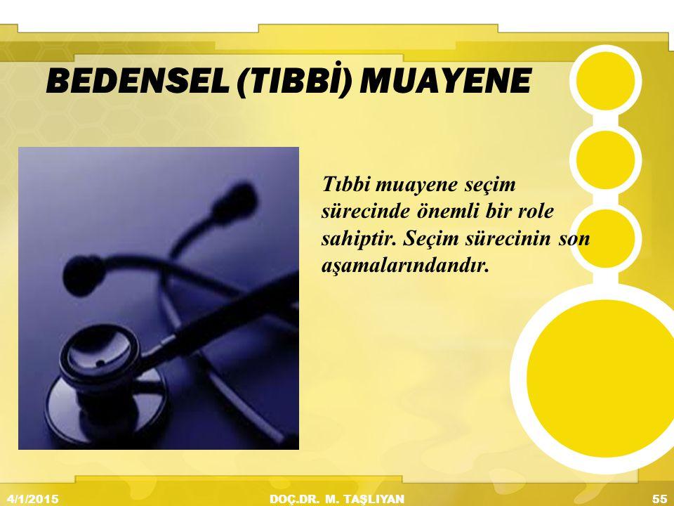 BEDENSEL (TIBBİ) MUAYENE Tıbbi muayene seçim sürecinde önemli bir role sahiptir. Seçim sürecinin son aşamalarındandır. 4/1/201555DOÇ.DR. M. TAŞLIYAN m