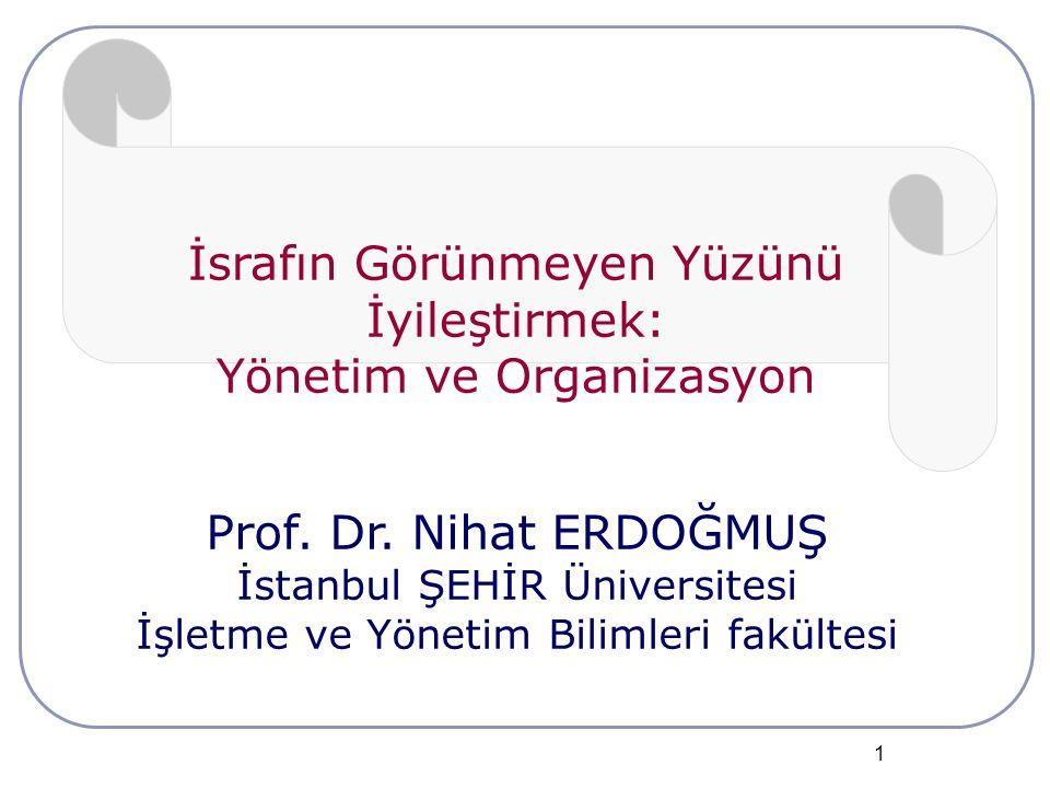 1 İsrafın Görünmeyen Yüzünü İyileştirmek: Yönetim ve Organizasyon Prof. Dr. Nihat ERDOĞMUŞ İstanbul ŞEHİR Üniversitesi İşletme ve Yönetim Bilimleri fa