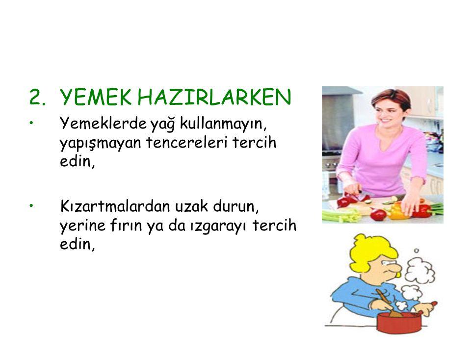 2.YEMEK HAZIRLARKEN Yemeklerde yağ kullanmayın, yapışmayan tencereleri tercih edin, Kızartmalardan uzak durun, yerine fırın ya da ızgarayı tercih edin