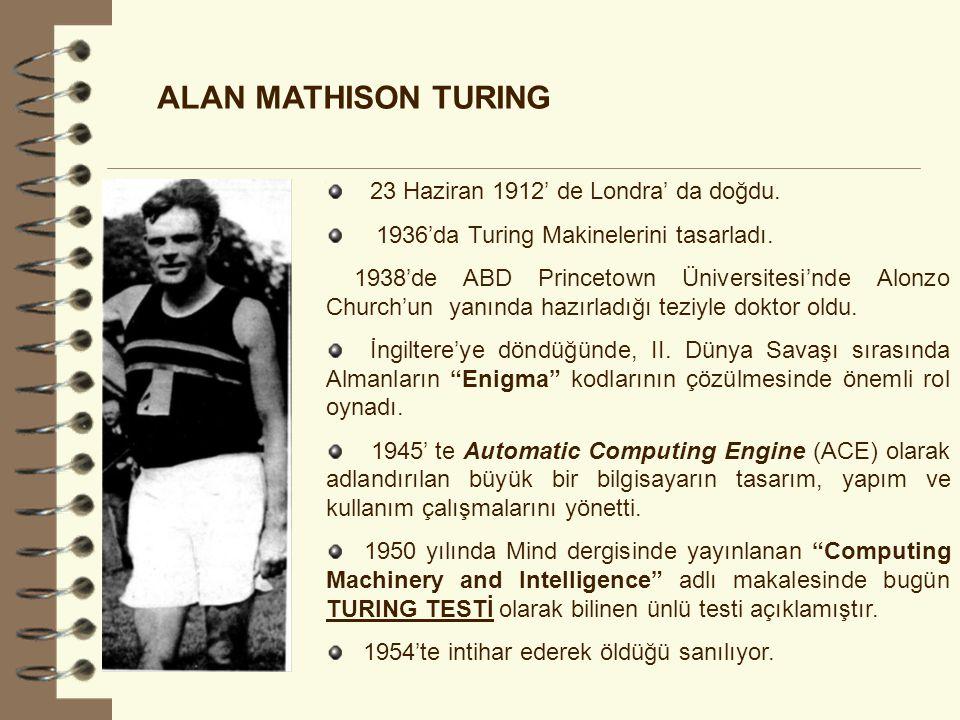 ALAN MATHISON TURING 23 Haziran 1912' de Londra' da doğdu. 1936'da Turing Makinelerini tasarladı. 1938'de ABD Princetown Üniversitesi'nde Alonzo Churc