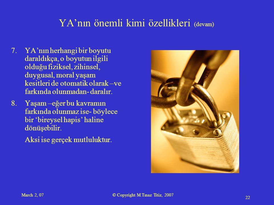 March 2, 07 © Copyright M.Tınaz Titiz, 2007 22 YA'nın önemli kimi özellikleri (devam) 7.YA'nın herhangi bir boyutu daraldıkça, o boyutun ilgili olduğu fiziksel, zihinsel, duygusal, moral yaşam kesitleri de otomatik olarak –ve farkında olunmadan- daralır.